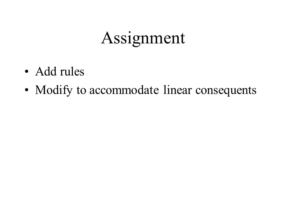 Assignment Add rules Modify to accommodate linear consequents