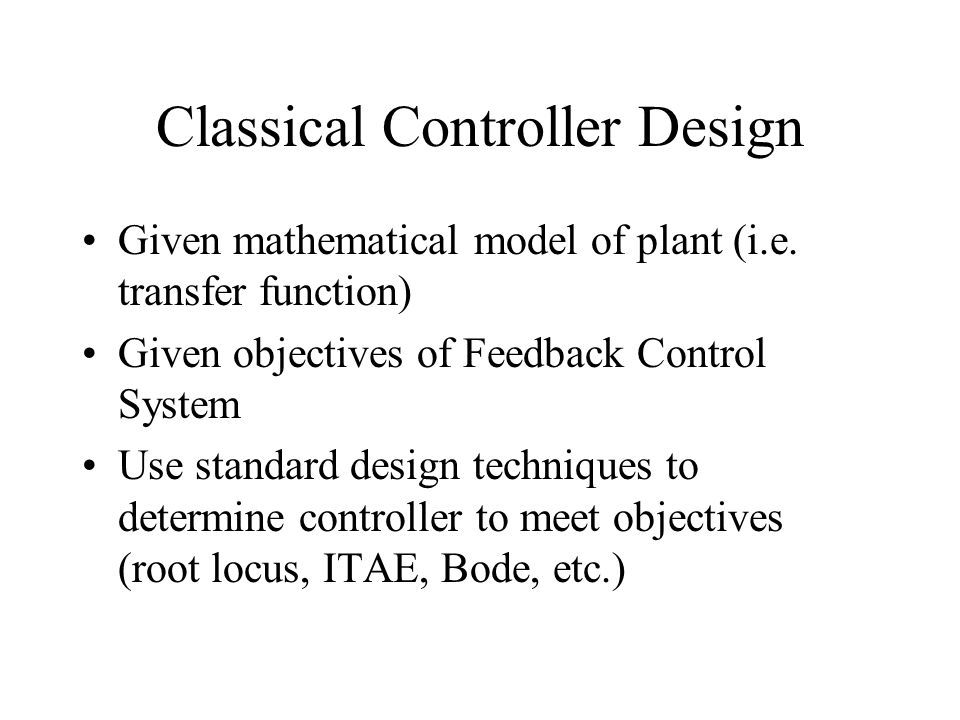 Classical Controller Design Given mathematical model of plant (i.e.