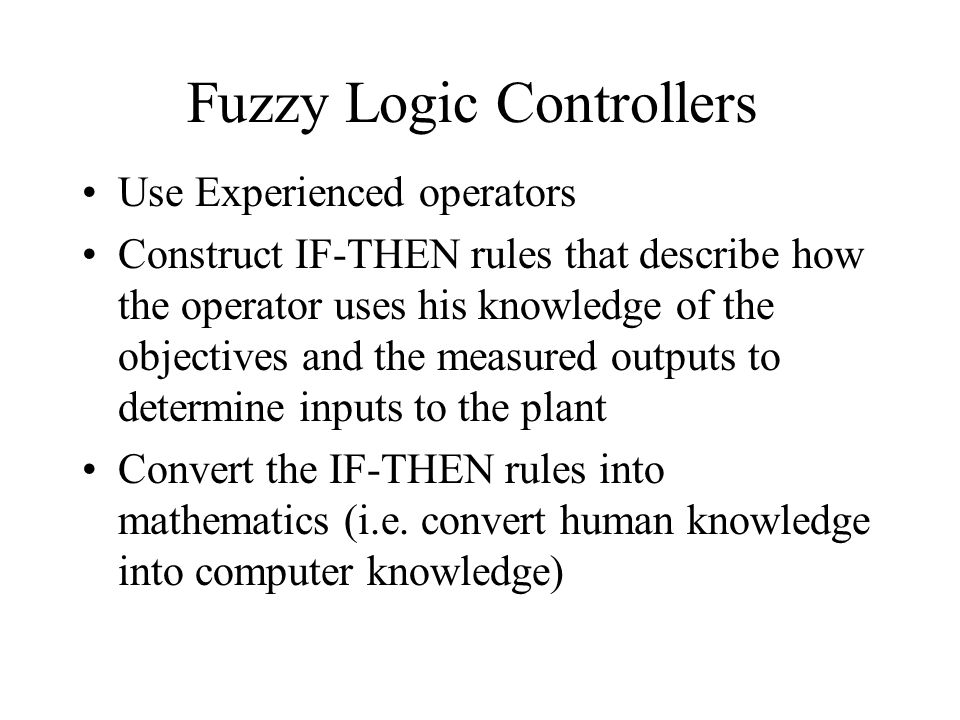 Fuzzy Logic Controllers Use Experienced operators Construct IF-THEN rules that describe how the operator uses his knowledge of the objectives and the measured outputs to determine inputs to the plant Convert the IF-THEN rules into mathematics (i.e.