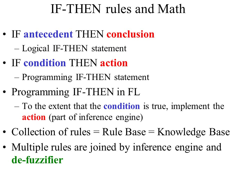 IF-THEN rules and Math IF antecedent THEN conclusion –Logical IF-THEN statement IF condition THEN action –Programming IF-THEN statement Programming IF-THEN in FL –To the extent that the condition is true, implement the action (part of inference engine) Collection of rules = Rule Base = Knowledge Base Multiple rules are joined by inference engine and de-fuzzifier