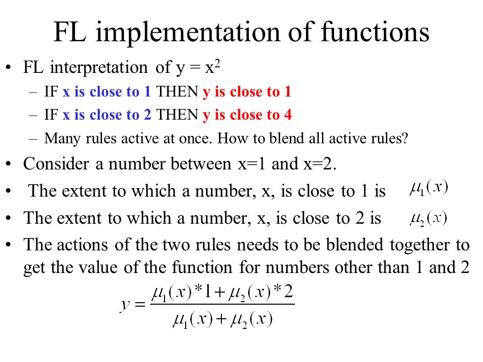 FL implementation of functions FL interpretation of y = x 2 –IF x is close to 1 THEN y is close to 1 –IF x is close to 2 THEN y is close to 4 –Many rules active at once.