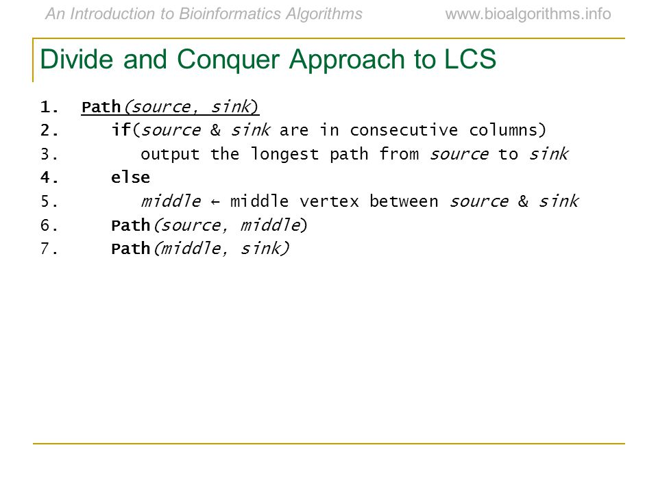 An Introduction to Bioinformatics Algorithmswww.bioalgorithms.info Divide and Conquer Approach to LCS 1.Path(source, sink) 2.