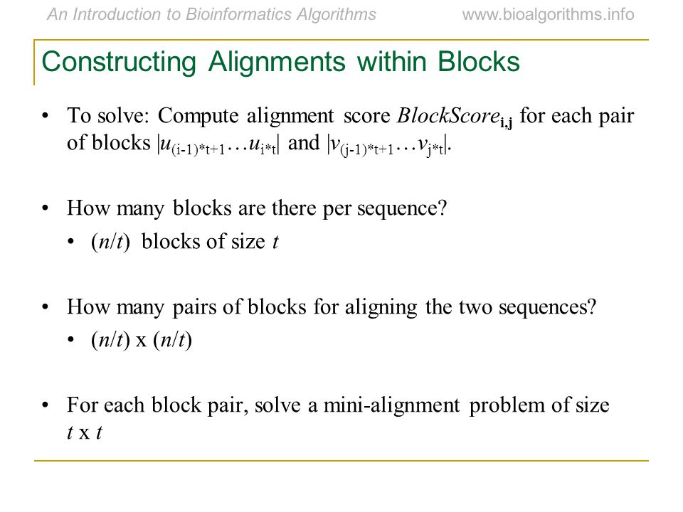 An Introduction to Bioinformatics Algorithmswww.bioalgorithms.info Constructing Alignments within Blocks To solve: Compute alignment score BlockScore i,j for each pair of blocks |u (i-1)*t+1 …u i*t | and |v (j-1)*t+1 …v j*t |.