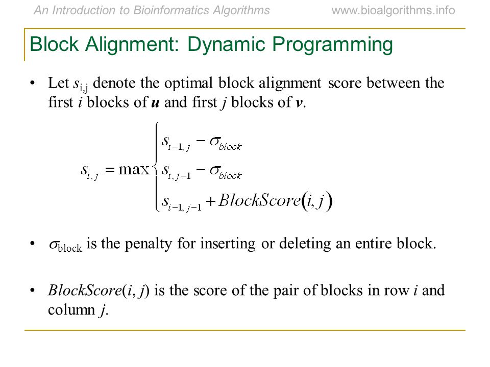 An Introduction to Bioinformatics Algorithmswww.bioalgorithms.info Block Alignment: Dynamic Programming Let s i,j denote the optimal block alignment score between the first i blocks of u and first j blocks of v.