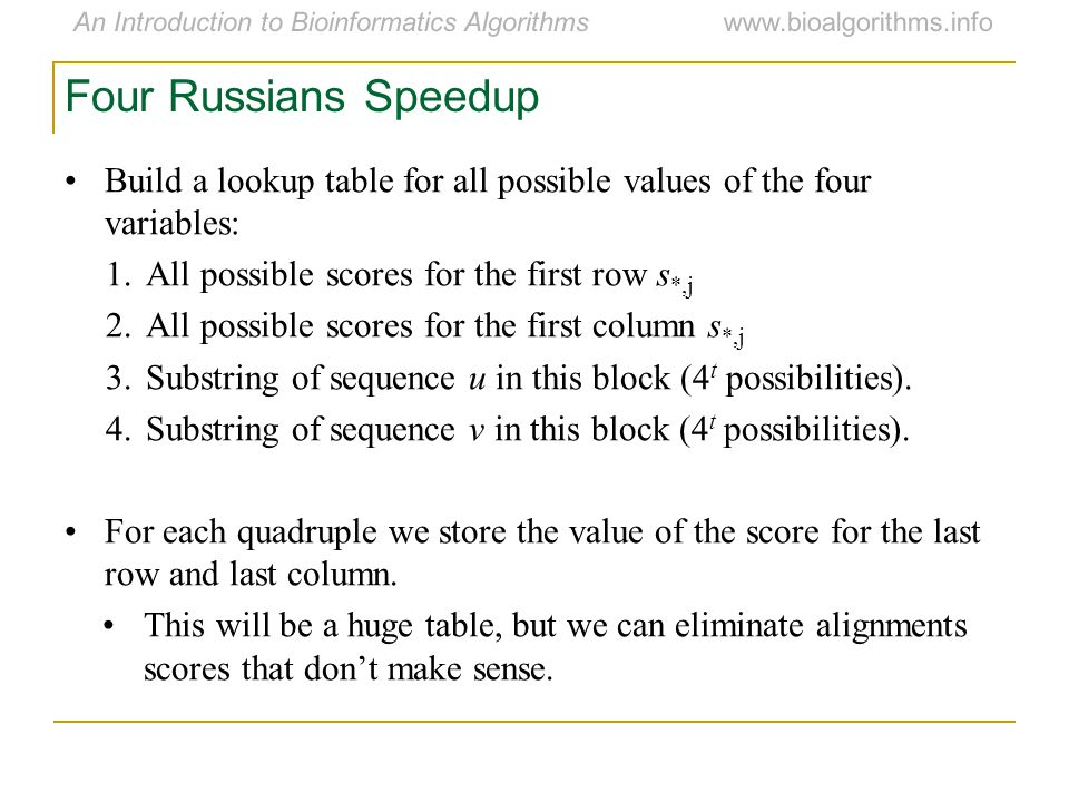 An Introduction to Bioinformatics Algorithmswww.bioalgorithms.info Four Russians Speedup Build a lookup table for all possible values of the four variables: 1.All possible scores for the first row s *,j 2.All possible scores for the first column s *,j 3.Substring of sequence u in this block (4 t possibilities).