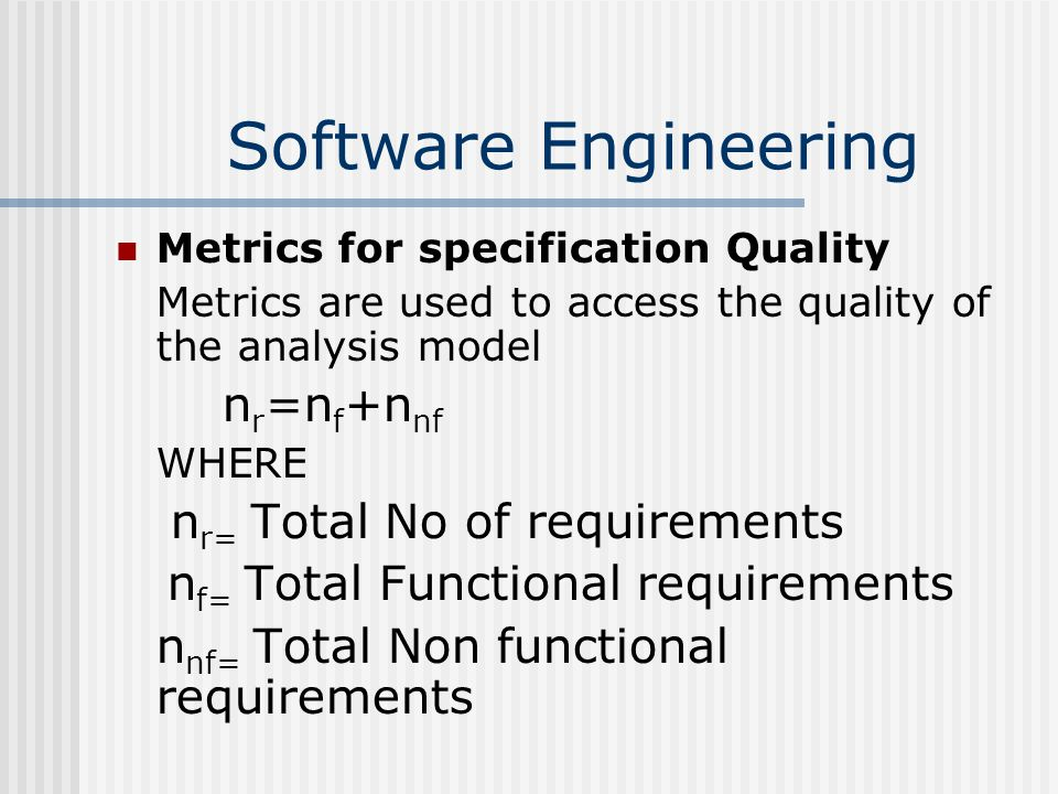 Software Engineering Metrics for specification Quality Metrics are used to access the quality of the analysis model n r =n f +n nf WHERE n r= Total No of requirements n f= Total Functional requirements n nf= Total Non functional requirements