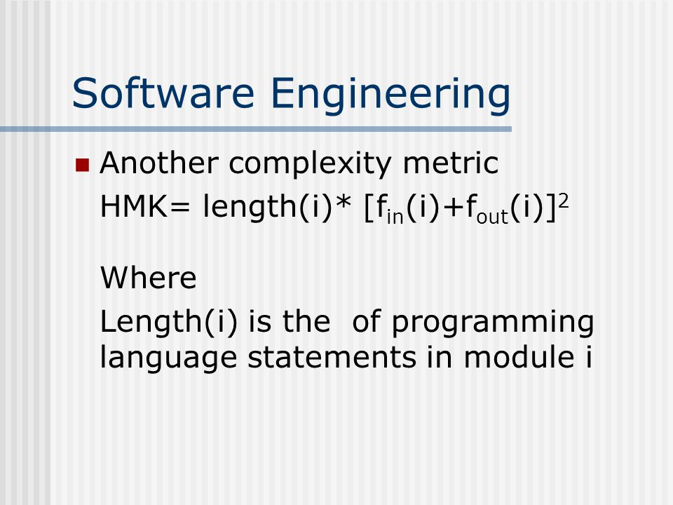 Software Engineering Another complexity metric HMK= length(i)* [f in (i)+f out (i)] 2 Where Length(i) is the of programming language statements in module i