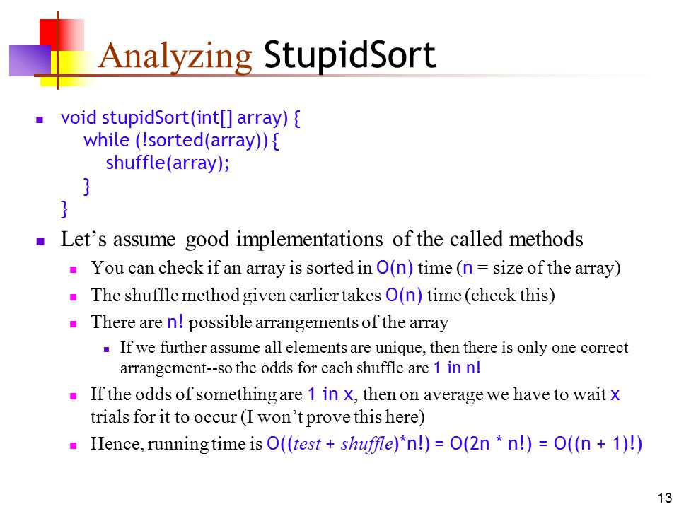 13 Analyzing StupidSort void stupidSort(int[] array) { while (!sorted(array)) { shuffle(array); } } Let's assume good implementations of the called methods You can check if an array is sorted in O(n) time ( n = size of the array) The shuffle method given earlier takes O(n) time (check this) There are n.
