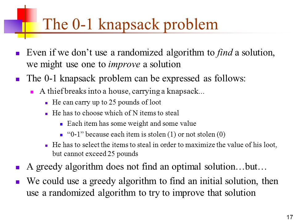 17 The 0-1 knapsack problem Even if we don't use a randomized algorithm to find a solution, we might use one to improve a solution The 0-1 knapsack problem can be expressed as follows: A thief breaks into a house, carrying a knapsack...