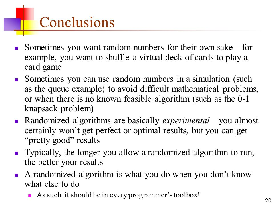 20 Conclusions Sometimes you want random numbers for their own sake—for example, you want to shuffle a virtual deck of cards to play a card game Sometimes you can use random numbers in a simulation (such as the queue example) to avoid difficult mathematical problems, or when there is no known feasible algorithm (such as the 0-1 knapsack problem) Randomized algorithms are basically experimental—you almost certainly won't get perfect or optimal results, but you can get pretty good results Typically, the longer you allow a randomized algorithm to run, the better your results A randomized algorithm is what you do when you don't know what else to do As such, it should be in every programmer's toolbox!