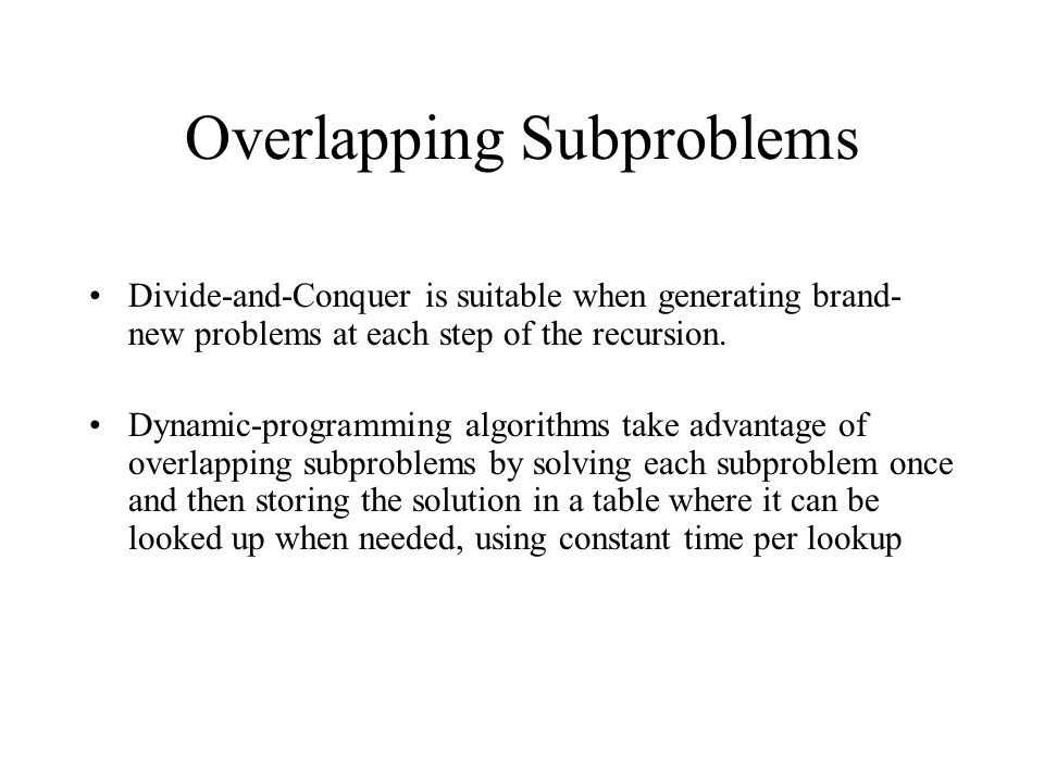 Overlapping Subproblems Divide-and-Conquer is suitable when generating brand- new problems at each step of the recursion.
