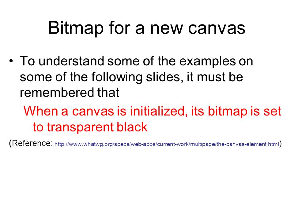 Bitmap for a new canvas To understand some of the examples on some of the following slides, it must be remembered that When a canvas is initialized, its bitmap is set to transparent black ( Reference: http://www.whatwg.org/specs/web-apps/current-work/multipage/the-canvas-element.html )
