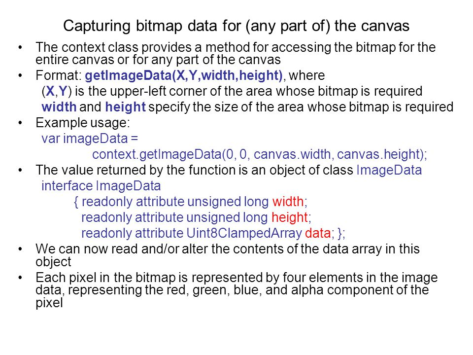 Capturing bitmap data for (any part of) the canvas The context class provides a method for accessing the bitmap for the entire canvas or for any part of the canvas Format: getImageData(X,Y,width,height), where (X,Y) is the upper-left corner of the area whose bitmap is required width and height specify the size of the area whose bitmap is required Example usage: var imageData = context.getImageData(0, 0, canvas.width, canvas.height); The value returned by the function is an object of class ImageData interface ImageData { readonly attribute unsigned long width; readonly attribute unsigned long height; readonly attribute Uint8ClampedArray data; }; We can now read and/or alter the contents of the data array in this object Each pixel in the bitmap is represented by four elements in the image data, representing the red, green, blue, and alpha component of the pixel