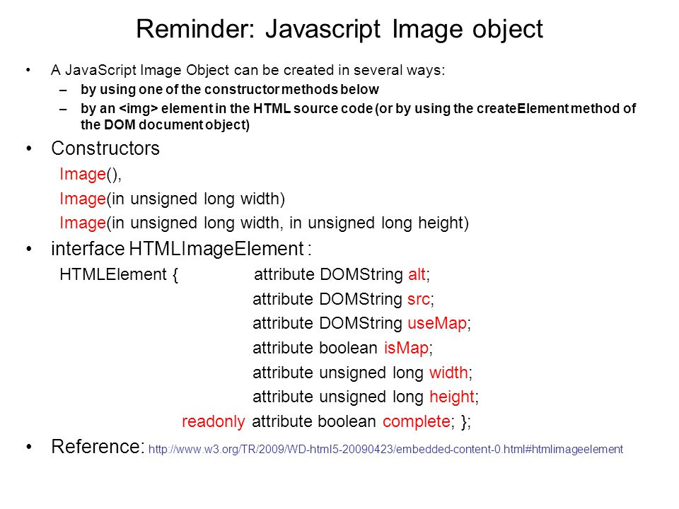 Reminder: Javascript Image object A JavaScript Image Object can be created in several ways: –by using one of the constructor methods below –by an element in the HTML source code (or by using the createElement method of the DOM document object) Constructors Image(), Image(in unsigned long width) Image(in unsigned long width, in unsigned long height) interface HTMLImageElement : HTMLElement { attribute DOMString alt; attribute DOMString src; attribute DOMString useMap; attribute boolean isMap; attribute unsigned long width; attribute unsigned long height; readonly attribute boolean complete; }; Reference: http://www.w3.org/TR/2009/WD-html5-20090423/embedded-content-0.html#htmlimageelement