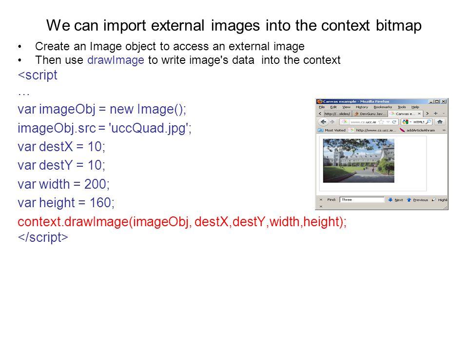 We can import external images into the context bitmap Create an Image object to access an external image Then use drawImage to write image s data into the context <script … var imageObj = new Image(); imageObj.src = uccQuad.jpg ; var destX = 10; var destY = 10; var width = 200; var height = 160; context.drawImage(imageObj, destX,destY,width,height);