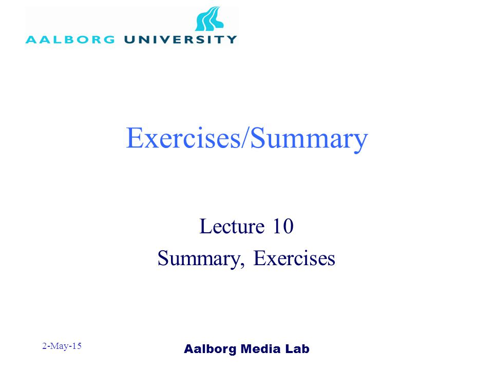 Aalborg Media Lab 2-May-15 Exercises/Summary Lecture 10 Summary, Exercises