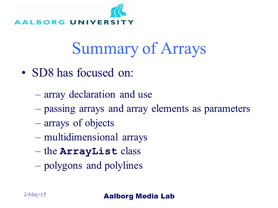 Aalborg Media Lab 2-May-15 Summary of Arrays SD8 has focused on: –array declaration and use –passing arrays and array elements as parameters –arrays of objects –multidimensional arrays –the ArrayList class –polygons and polylines