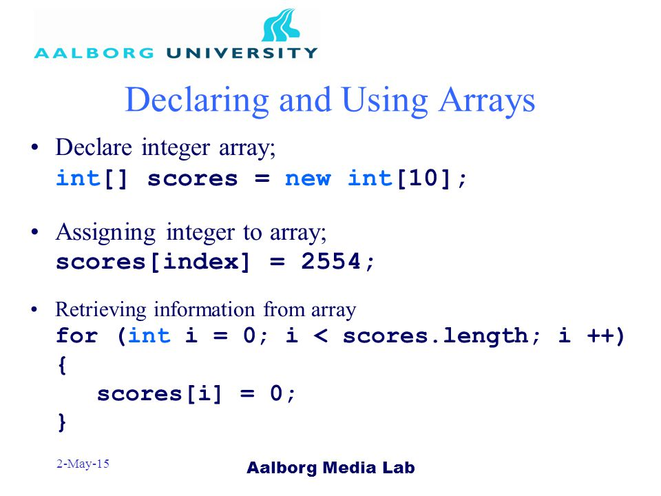 Aalborg Media Lab 2-May-15 Declaring and Using Arrays Declare integer array; int[] scores = new int[10]; Assigning integer to array; scores[index] = 2554; Retrieving information from array for (int i = 0; i < scores.length; i ++) { scores[i] = 0; }