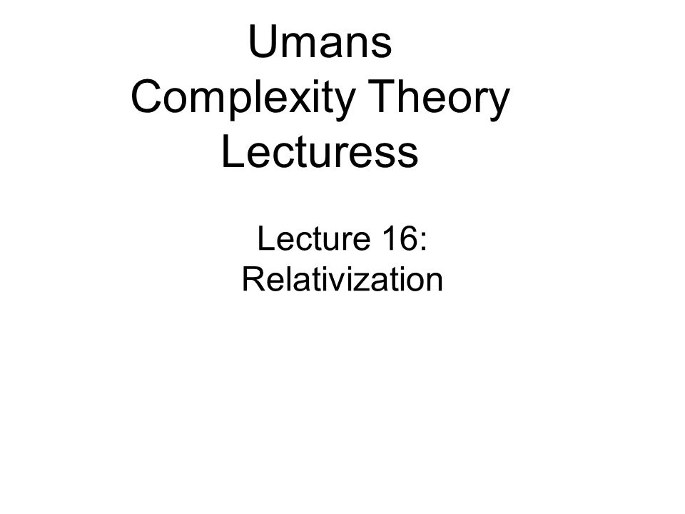 Lecture 16: Relativization Umans Complexity Theory Lecturess