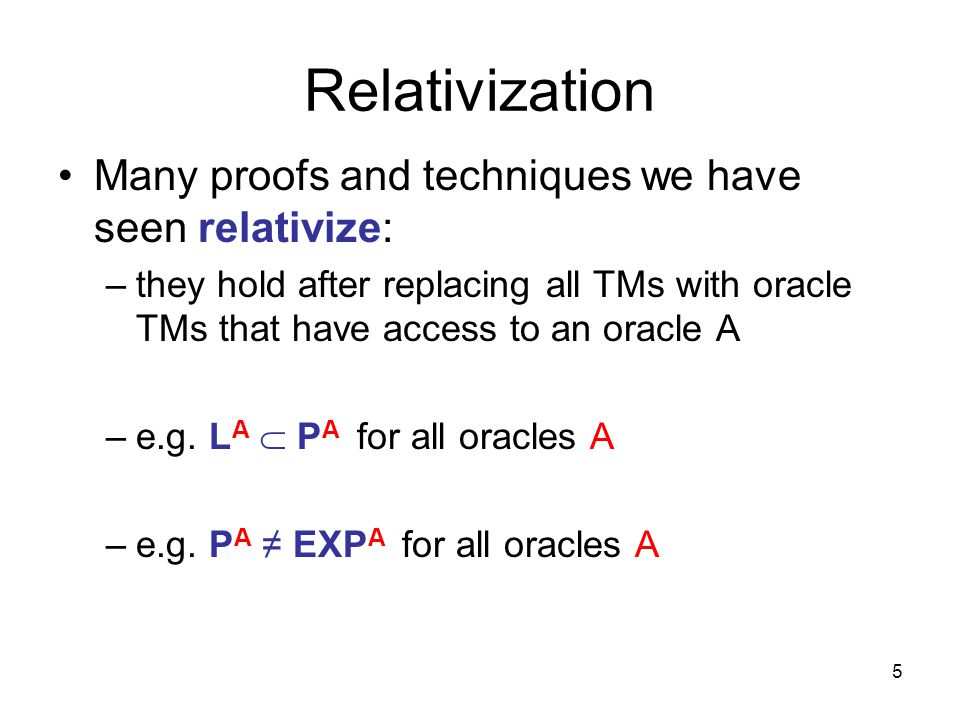 6 Relativization Idea: design an oracle A relative to which some statement is false –implies there can be no relativizing proof of that statement –e.g.