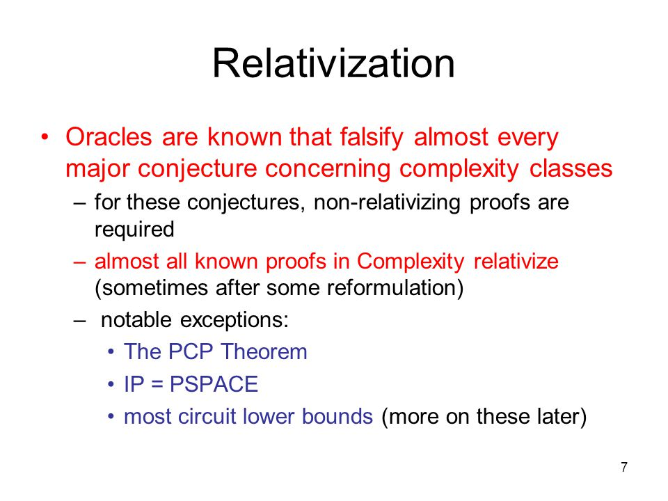7 Relativization Oracles are known that falsify almost every major conjecture concerning complexity classes –for these conjectures, non-relativizing proofs are required –almost all known proofs in Complexity relativize (sometimes after some reformulation) – notable exceptions: The PCP Theorem IP = PSPACE most circuit lower bounds (more on these later)