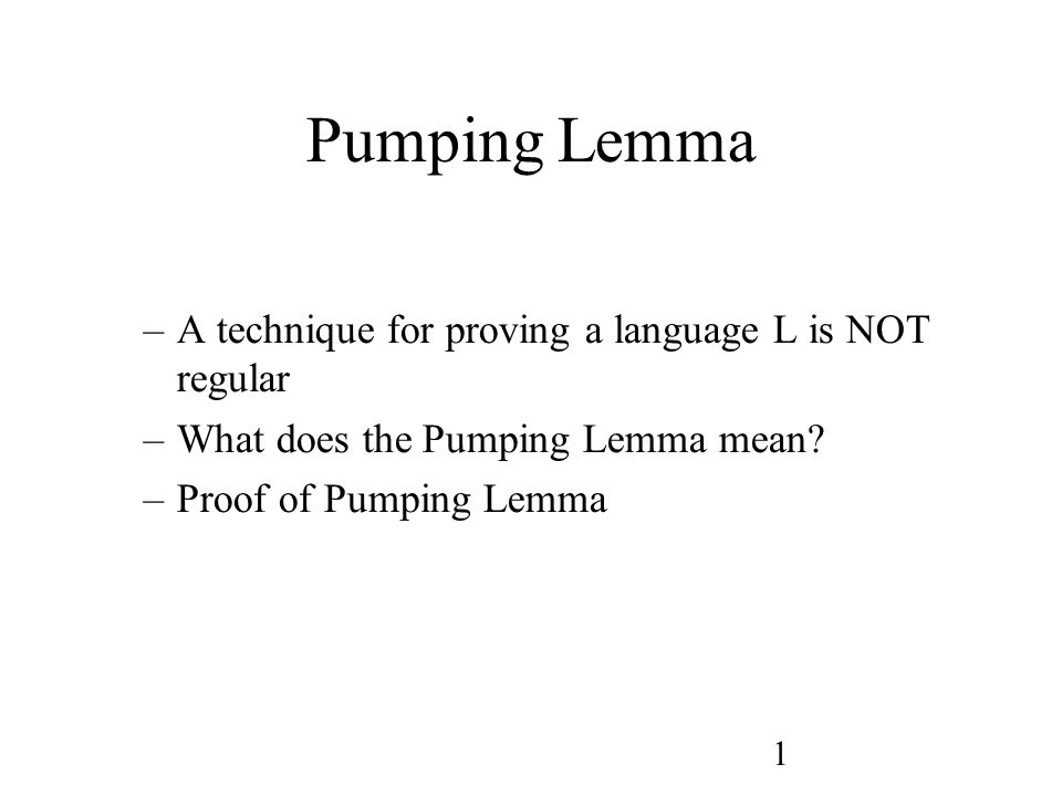 1 Pumping Lemma –A technique for proving a language L is NOT regular –What does the Pumping Lemma mean.