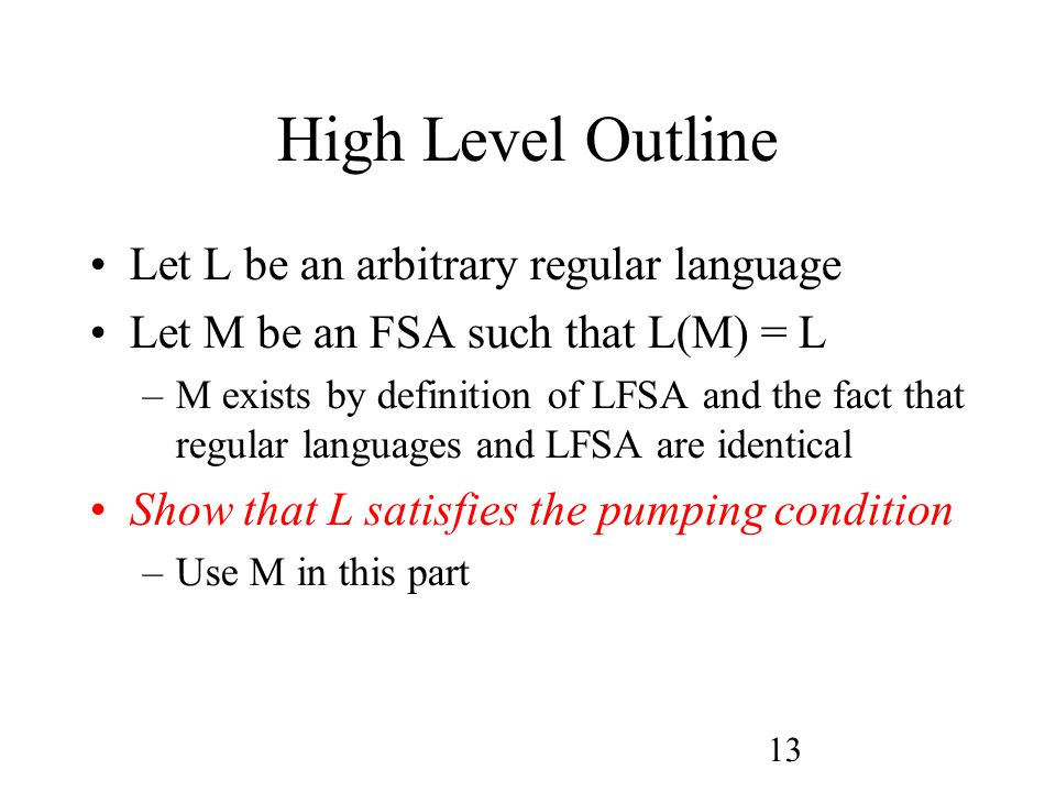 13 High Level Outline Let L be an arbitrary regular language Let M be an FSA such that L(M) = L –M exists by definition of LFSA and the fact that regular languages and LFSA are identical Show that L satisfies the pumping condition –Use M in this part