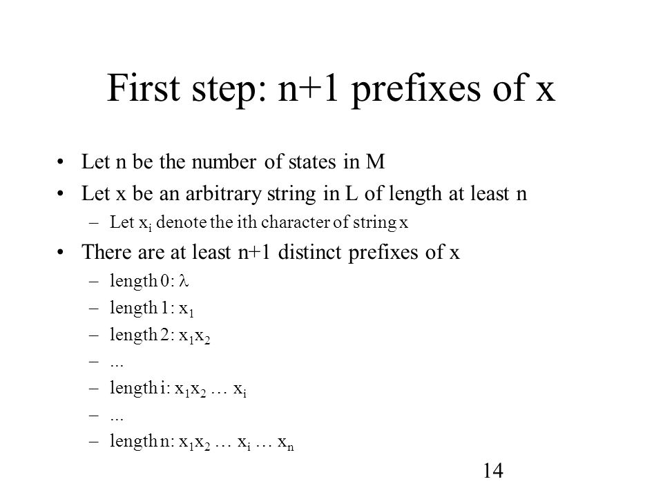 14 First step: n+1 prefixes of x Let n be the number of states in M Let x be an arbitrary string in L of length at least n –Let x i denote the ith character of string x There are at least n+1 distinct prefixes of x –length 0: –length 1: x 1 –length 2: x 1 x 2 –...