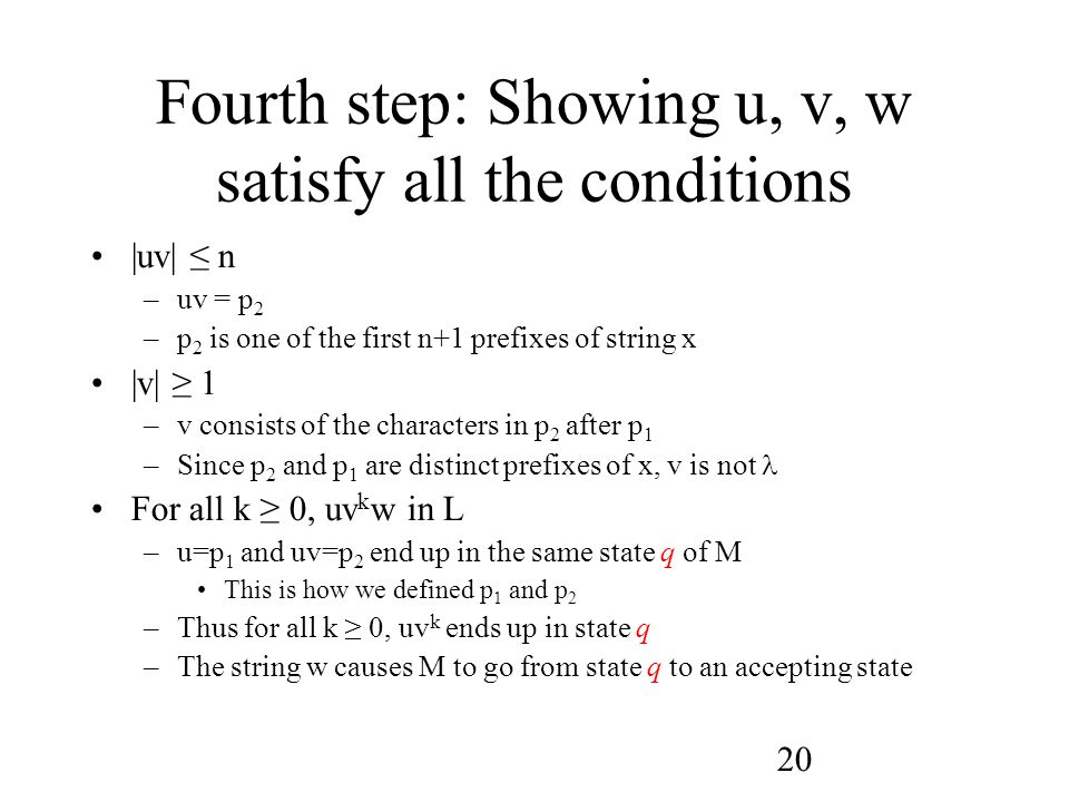 20 Fourth step: Showing u, v, w satisfy all the conditions |uv| ≤ n –uv = p 2 –p 2 is one of the first n+1 prefixes of string x |v| ≥ 1 –v consists of the characters in p 2 after p 1 –Since p 2 and p 1 are distinct prefixes of x, v is not For all k ≥ 0, uv k w in L –u=p 1 and uv=p 2 end up in the same state q of M This is how we defined p 1 and p 2 –Thus for all k ≥ 0, uv k ends up in state q –The string w causes M to go from state q to an accepting state