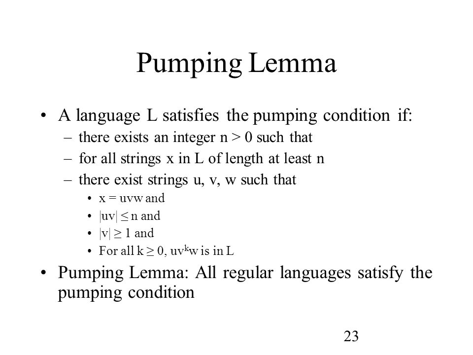 23 Pumping Lemma A language L satisfies the pumping condition if: –there exists an integer n > 0 such that –for all strings x in L of length at least n –there exist strings u, v, w such that x = uvw and |uv| ≤ n and |v| ≥ 1 and For all k ≥ 0, uv k w is in L Pumping Lemma: All regular languages satisfy the pumping condition