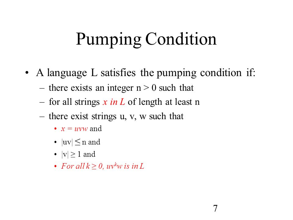 7 Pumping Condition A language L satisfies the pumping condition if: –there exists an integer n > 0 such that –for all strings x in L of length at least n –there exist strings u, v, w such that x = uvw and |uv| ≤ n and |v| ≥ 1 and For all k ≥ 0, uv k w is in L