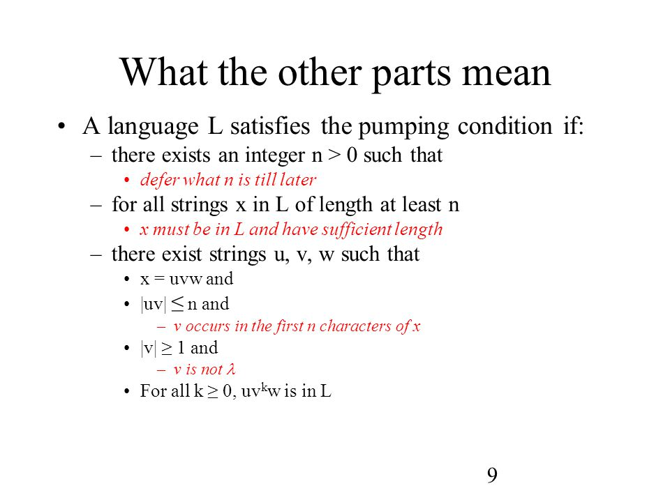 9 What the other parts mean A language L satisfies the pumping condition if: –there exists an integer n > 0 such that defer what n is till later –for all strings x in L of length at least n x must be in L and have sufficient length –there exist strings u, v, w such that x = uvw and |uv| ≤ n and –v occurs in the first n characters of x |v| ≥ 1 and –v is not For all k ≥ 0, uv k w is in L
