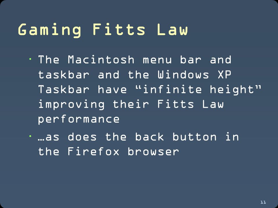 11 Gaming Fitts Law  The Macintosh menu bar and taskbar and the Windows XP Taskbar have infinite height improving their Fitts Law performance  …as does the back button in the Firefox browser