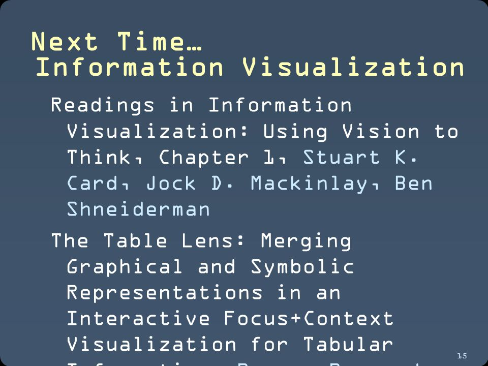 15 Next Time… Information Visualization Readings in Information Visualization: Using Vision to Think, Chapter 1, Stuart K.