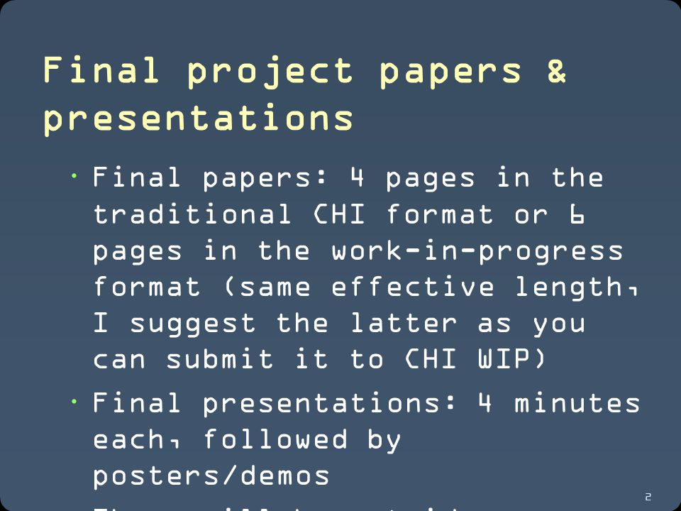 2 Final project papers & presentations  Final papers: 4 pages in the traditional CHI format or 6 pages in the work-in-progress format (same effective length, I suggest the latter as you can submit it to CHI WIP)  Final presentations: 4 minutes each, followed by posters/demos  There will be outside reviewers, also folks from industry will be coming