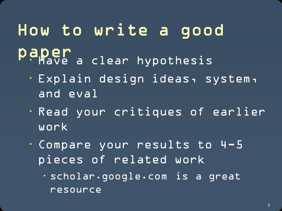3 How to write a good paper  Have a clear hypothesis  Explain design ideas, system, and eval  Read your critiques of earlier work  Compare your results to 4-5 pieces of related work  scholar.google.com is a great resource