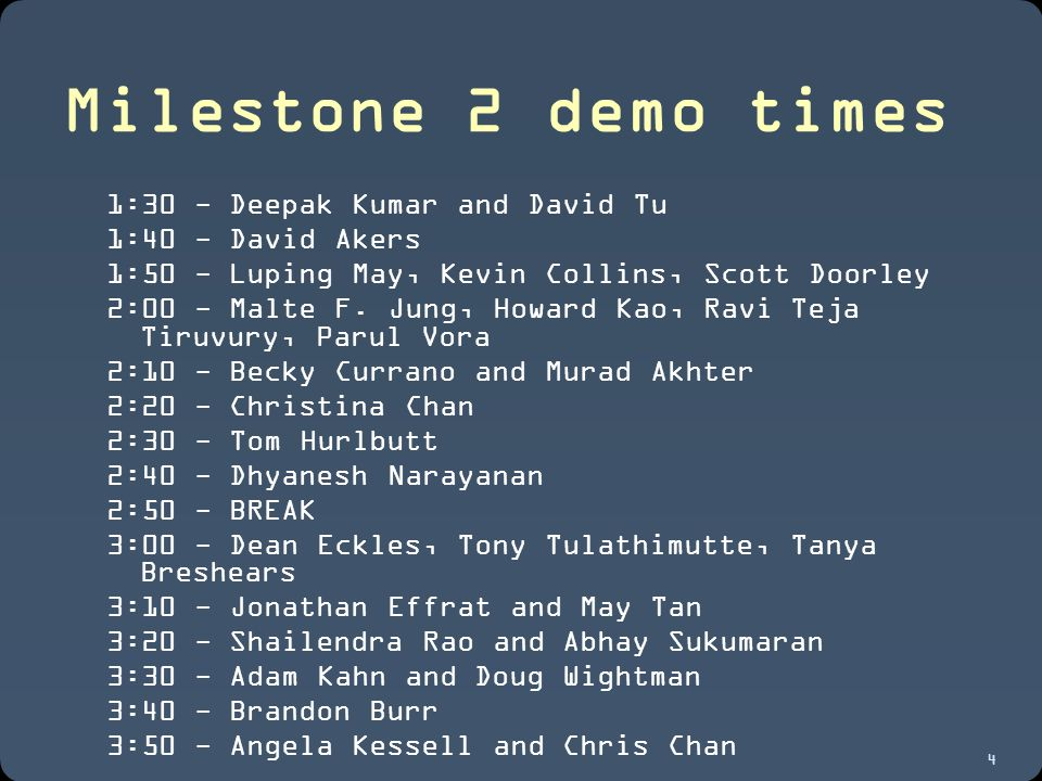4 Milestone 2 demo times 1:30 - Deepak Kumar and David Tu 1:40 - David Akers 1:50 - Luping May, Kevin Collins, Scott Doorley 2:00 - Malte F.