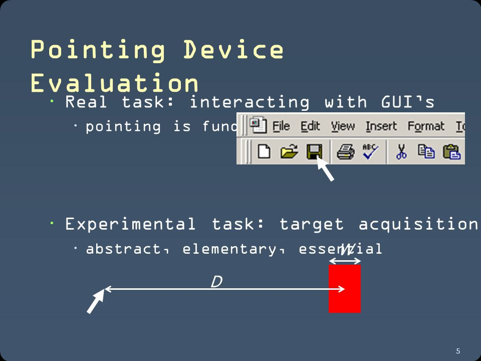 5 Pointing Device Evaluation  Real task: interacting with GUI's  pointing is fundamental D W  Experimental task: target acquisition  abstract, elementary, essential