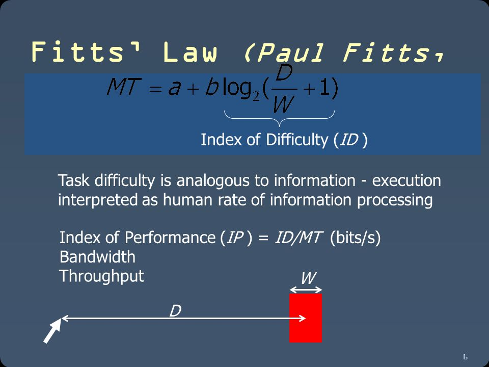 6 Fitts' Law (Paul Fitts, 1954) D W Index of Performance (IP ) = ID/MT (bits/s) Throughput Bandwidth Index of Difficulty (ID ) Task difficulty is analogous to information - execution interpreted as human rate of information processing