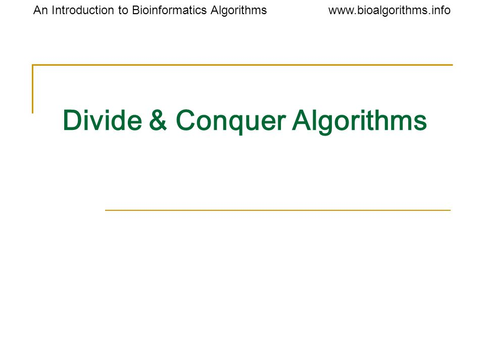 An Introduction to Bioinformatics Algorithmswww.bioalgorithms.info MergeSort: Running Time The problem is simplified to baby steps for the i'th merging iteration, the complexity of the problem is O(n) number of iterations is O(log n) running time: O(n logn)