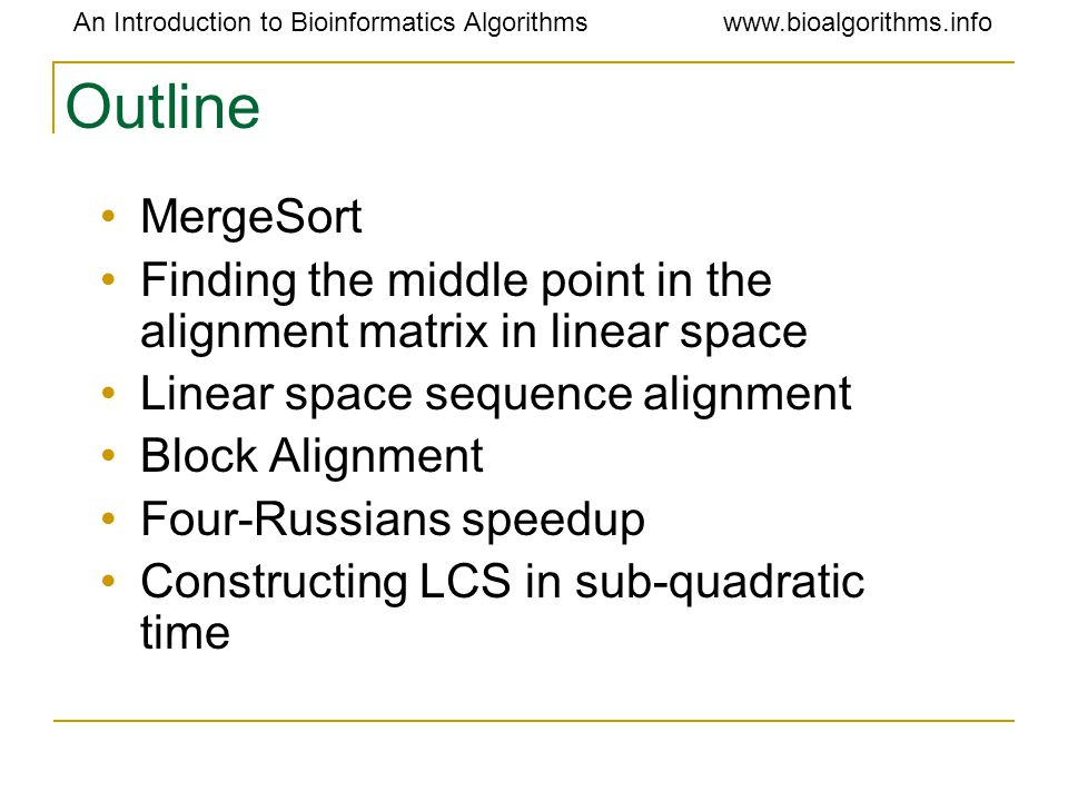 An Introduction to Bioinformatics Algorithmswww.bioalgorithms.info Outline MergeSort Finding the middle point in the alignment matrix in linear space Linear space sequence alignment Block Alignment Four-Russians speedup Constructing LCS in sub-quadratic time