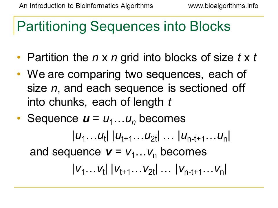 An Introduction to Bioinformatics Algorithmswww.bioalgorithms.info Partitioning Sequences into Blocks Partition the n x n grid into blocks of size t x t We are comparing two sequences, each of size n, and each sequence is sectioned off into chunks, each of length t Sequence u = u 1 …u n becomes |u 1 …u t | |u t+1 …u 2t | … |u n-t+1 …u n | and sequence v = v 1 …v n becomes |v 1 …v t | |v t+1 …v 2t | … |v n-t+1 …v n |