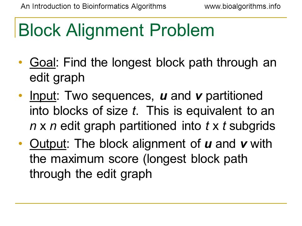 An Introduction to Bioinformatics Algorithmswww.bioalgorithms.info Block Alignment Problem Goal: Find the longest block path through an edit graph Input: Two sequences, u and v partitioned into blocks of size t.