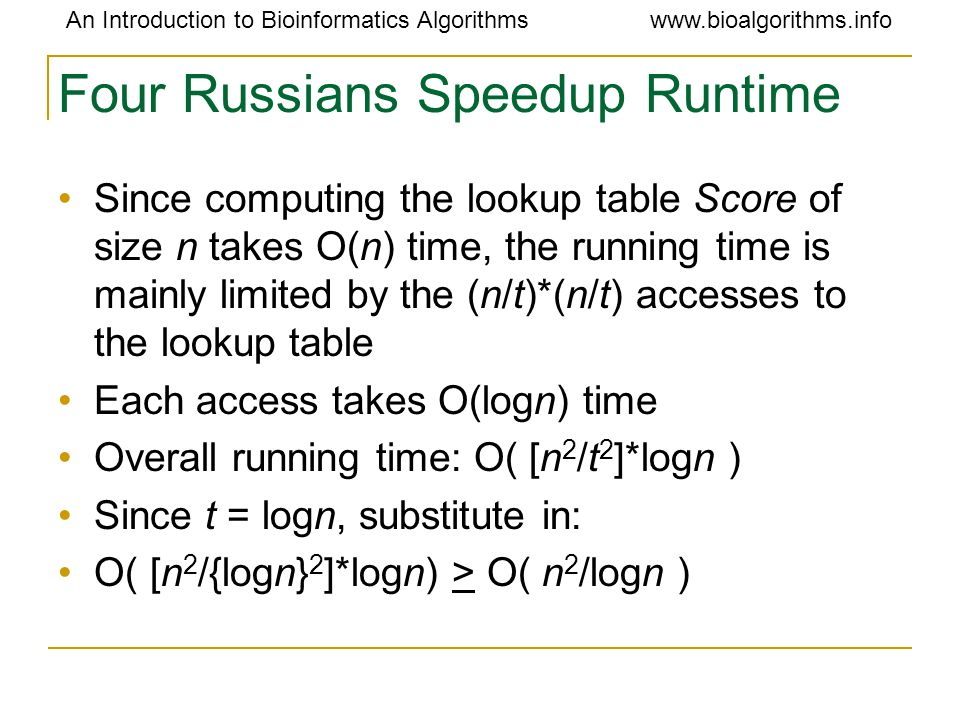 An Introduction to Bioinformatics Algorithmswww.bioalgorithms.info Four Russians Speedup Runtime Since computing the lookup table Score of size n takes O(n) time, the running time is mainly limited by the (n/t)*(n/t) accesses to the lookup table Each access takes O(logn) time Overall running time: O( [n 2 /t 2 ]*logn ) Since t = logn, substitute in: O( [n 2 /{logn} 2 ]*logn) > O( n 2 /logn )