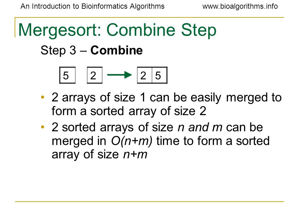 An Introduction to Bioinformatics Algorithmswww.bioalgorithms.info Mergesort: Combine Step Step 3 – Combine 2 arrays of size 1 can be easily merged to form a sorted array of size 2 2 sorted arrays of size n and m can be merged in O(n+m) time to form a sorted array of size n+m 5225