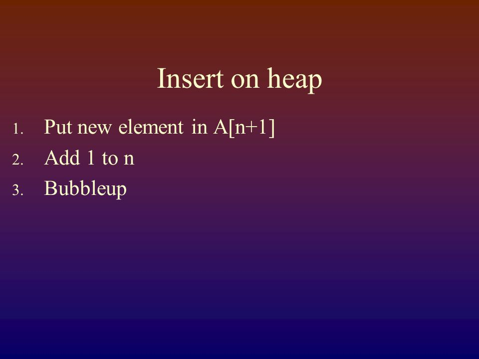 Insert on heap 1. Put new element in A[n+1] 2. Add 1 to n 3. Bubbleup