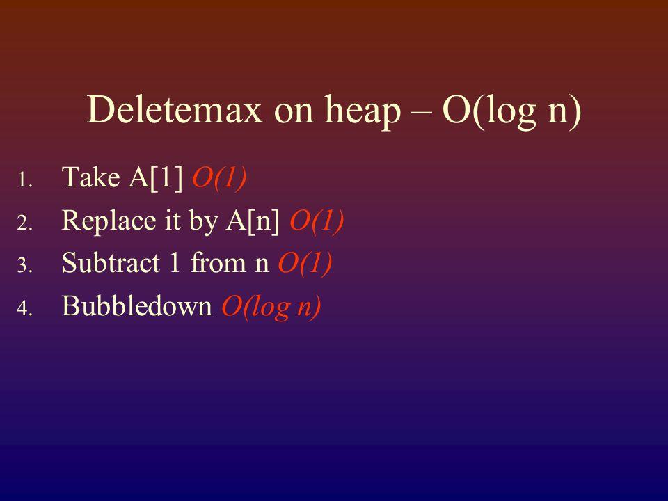 Deletemax on heap – O(log n) 1. Take A[1] O(1) 2.
