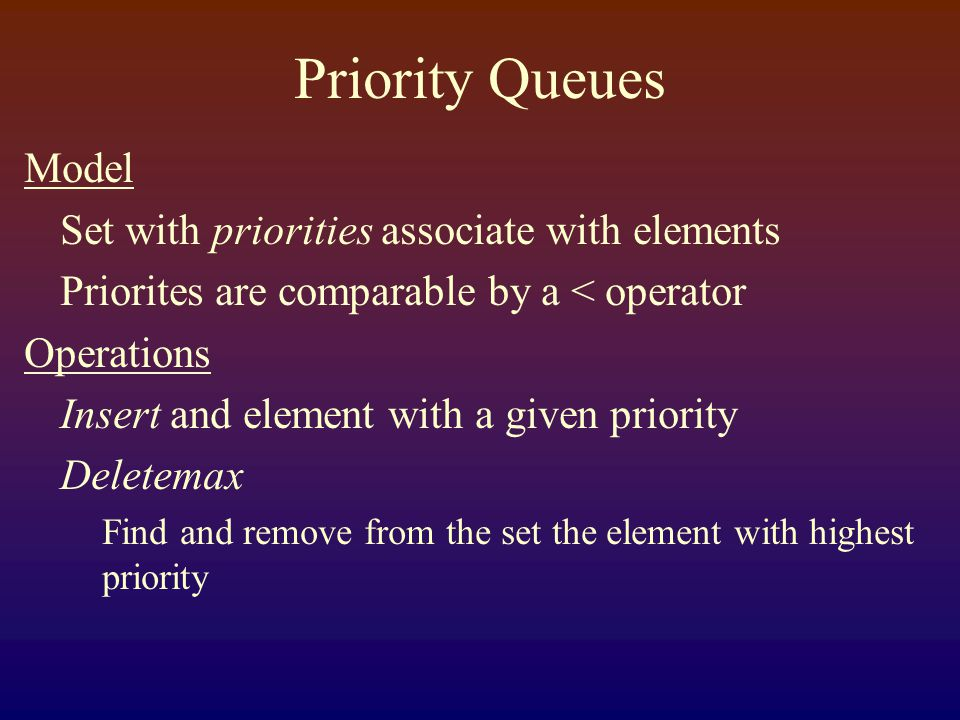 Priority Queues Model Set with priorities associate with elements Priorites are comparable by a < operator Operations Insert and element with a given priority Deletemax Find and remove from the set the element with highest priority