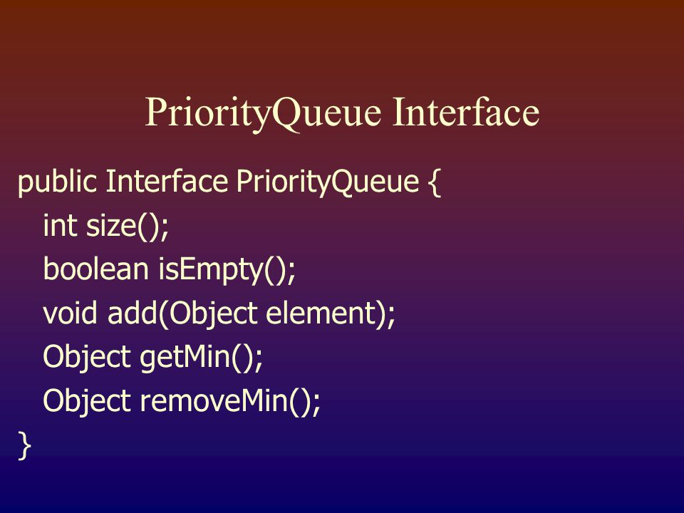 PriorityQueue Interface public Interface PriorityQueue { int size(); boolean isEmpty(); void add(Object element); Object getMin(); Object removeMin(); }