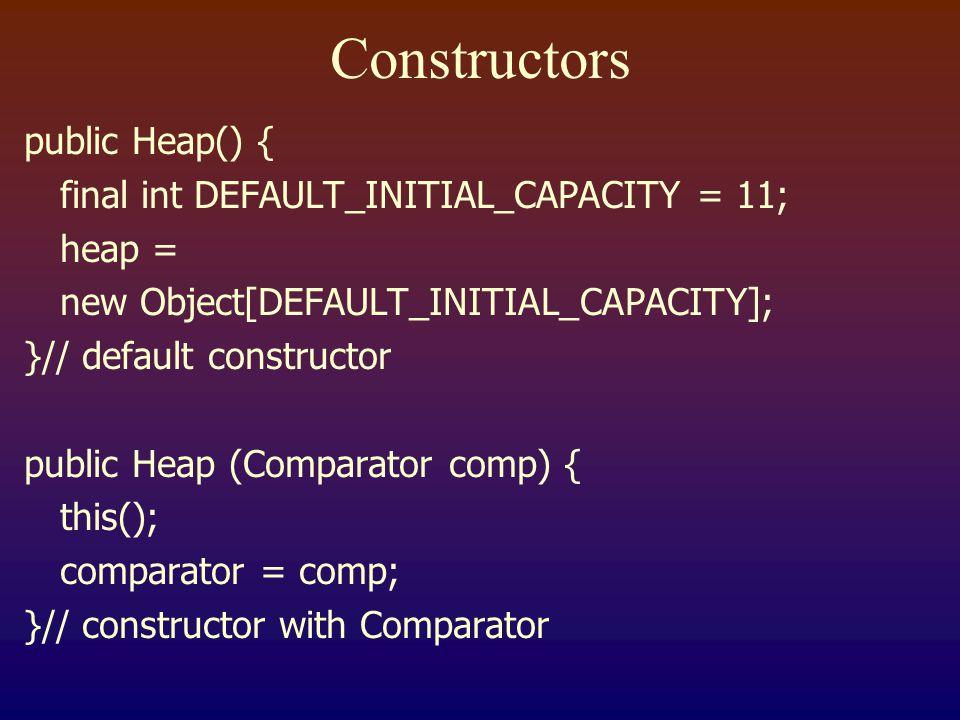 Constructors public Heap() { final int DEFAULT_INITIAL_CAPACITY = 11; heap = new Object[DEFAULT_INITIAL_CAPACITY]; }// default constructor public Heap (Comparator comp) { this(); comparator = comp; }// constructor with Comparator